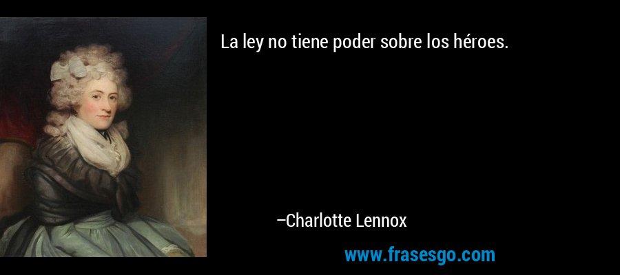 La ley no tiene poder sobre los héroes. – Charlotte Lennox