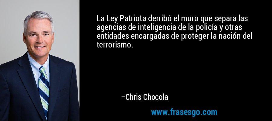 La Ley Patriota derribó el muro que separa las agencias de inteligencia de la policía y otras entidades encargadas de proteger la nación del terrorismo. – Chris Chocola