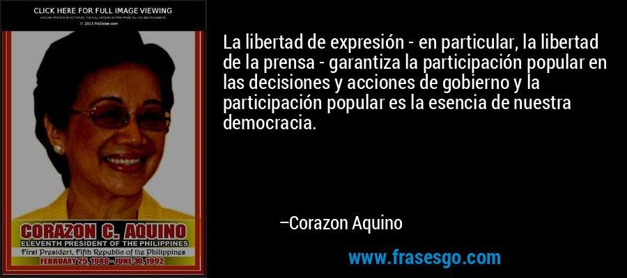 La libertad de expresión - en particular, la libertad de la prensa - garantiza la participación popular en las decisiones y acciones de gobierno y la participación popular es la esencia de nuestra democracia. – Corazon Aquino
