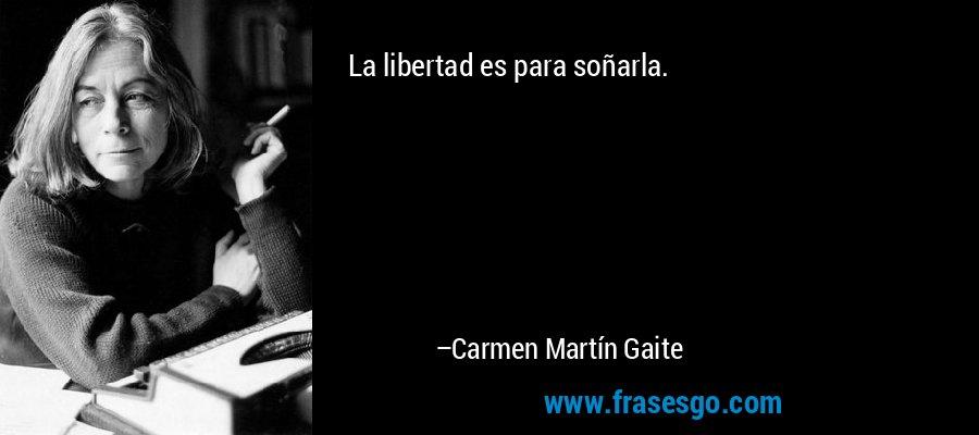 La libertad es para soñarla. – Carmen Martín Gaite