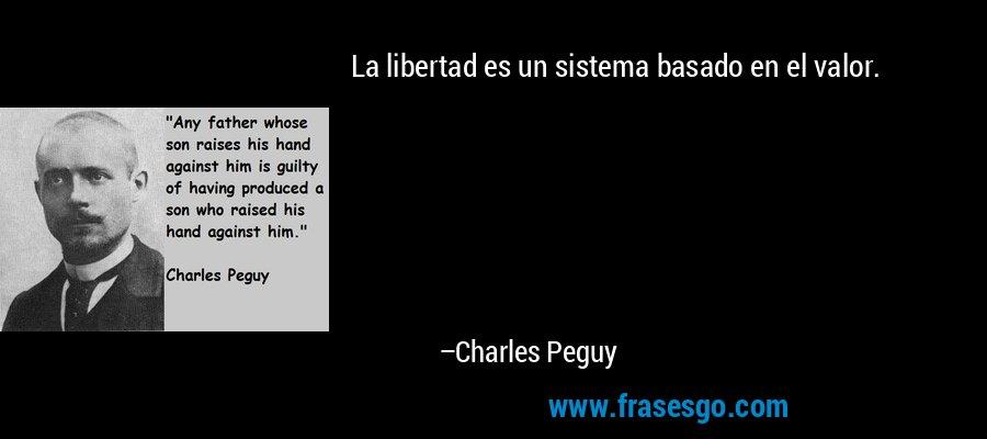 La libertad es un sistema basado en el valor. – Charles Peguy