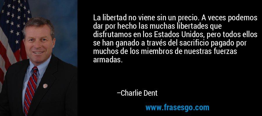 La libertad no viene sin un precio. A veces podemos dar por hecho las muchas libertades que disfrutamos en los Estados Unidos, pero todos ellos se han ganado a través del sacrificio pagado por muchos de los miembros de nuestras fuerzas armadas. – Charlie Dent