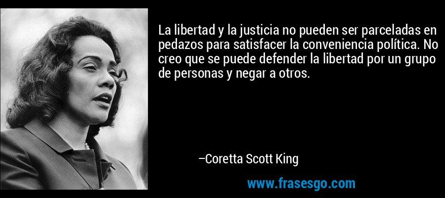 La libertad y la justicia no pueden ser parceladas en pedazos para satisfacer la conveniencia política. No creo que se puede defender la libertad por un grupo de personas y negar a otros. – Coretta Scott King