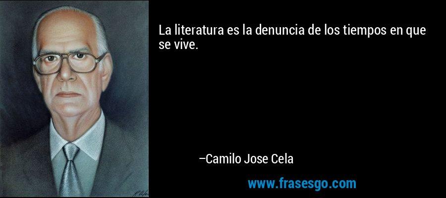 La literatura es la denuncia de los tiempos en que se vive. – Camilo Jose Cela