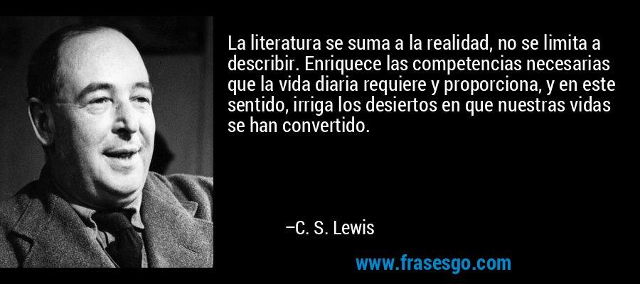 La literatura se suma a la realidad, no se limita a describir. Enriquece las competencias necesarias que la vida diaria requiere y proporciona, y en este sentido, irriga los desiertos en que nuestras vidas se han convertido. – C. S. Lewis