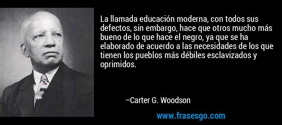 La llamada educación moderna, con todos sus defectos, sin embargo, hace que otros mucho más bueno de lo que hace el negro, ya que se ha elaborado de acuerdo a las necesidades de los que tienen los pueblos más débiles esclavizados y oprimidos. – Carter G. Woodson
