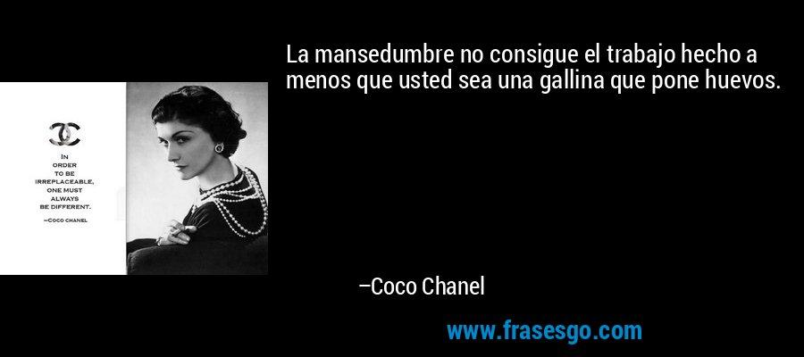 La mansedumbre no consigue el trabajo hecho a menos que usted sea una gallina que pone huevos. – Coco Chanel