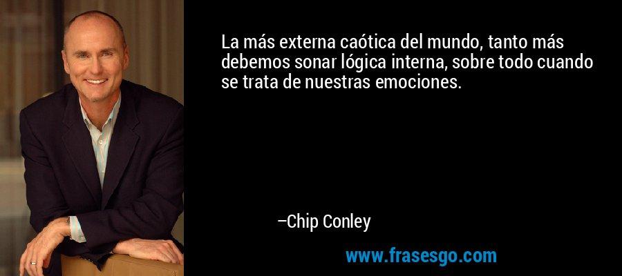 La más externa caótica del mundo, tanto más debemos sonar lógica interna, sobre todo cuando se trata de nuestras emociones. – Chip Conley