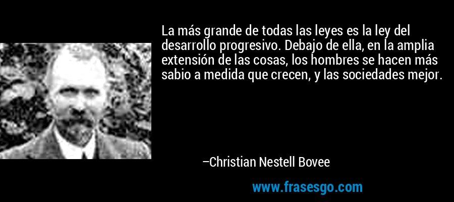 La más grande de todas las leyes es la ley del desarrollo progresivo. Debajo de ella, en la amplia extensión de las cosas, los hombres se hacen más sabio a medida que crecen, y las sociedades mejor. – Christian Nestell Bovee