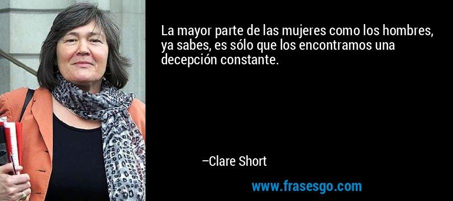 La mayor parte de las mujeres como los hombres, ya sabes, es sólo que los encontramos una decepción constante. – Clare Short