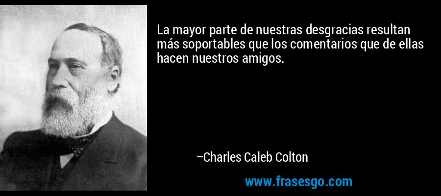 La mayor parte de nuestras desgracias resultan más soportables que los comentarios que de ellas hacen nuestros amigos. – Charles Caleb Colton