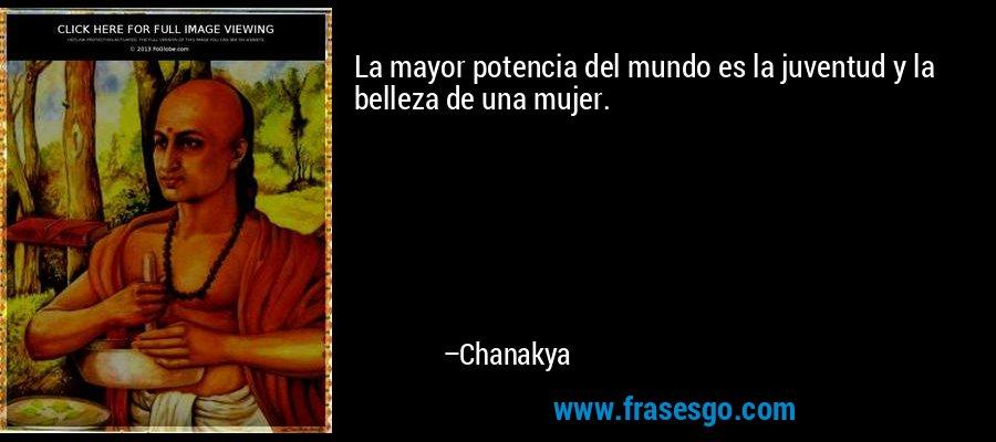 La mayor potencia del mundo es la juventud y la belleza de una mujer. – Chanakya