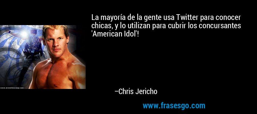 La mayoría de la gente usa Twitter para conocer chicas, y lo utilizan para cubrir los concursantes 'American Idol'! – Chris Jericho