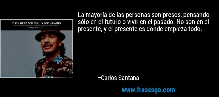 La mayoría de las personas son presos, pensando sólo en el futuro o vivir en el pasado. No son en el presente, y el presente es donde empieza todo. – Carlos Santana