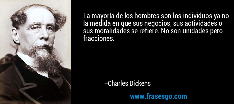 La mayoría de los hombres son los individuos ya no la medida en que sus negocios, sus actividades o sus moralidades se refiere. No son unidades pero fracciones. – Charles Dickens