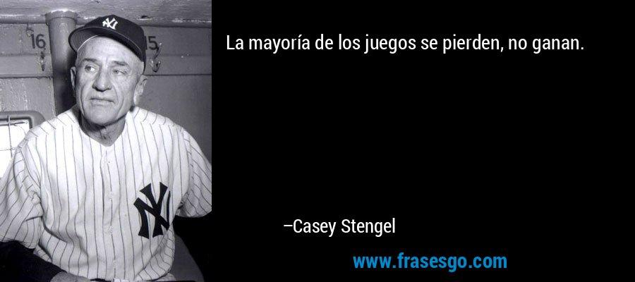 La mayoría de los juegos se pierden, no ganan. – Casey Stengel