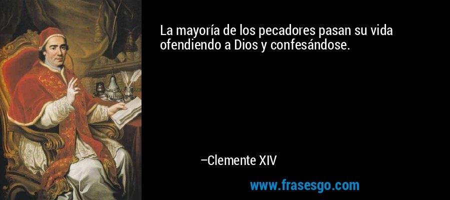La mayoría de los pecadores pasan su vida ofendiendo a Dios y confesándose. – Clemente XIV