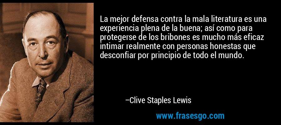 La mejor defensa contra la mala literatura es una experiencia plena de la buena; así como para protegerse de los bribones es mucho más eficaz intimar realmente con personas honestas que desconfiar por principio de todo el mundo. – Clive Staples Lewis
