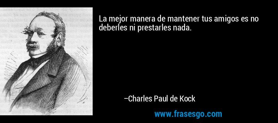 La mejor manera de mantener tus amigos es no deberles ni prestarles nada. – Charles Paul de Kock