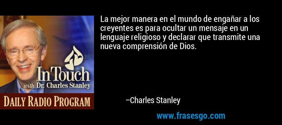 La mejor manera en el mundo de engañar a los creyentes es para ocultar un mensaje en un lenguaje religioso y declarar que transmite una nueva comprensión de Dios. – Charles Stanley