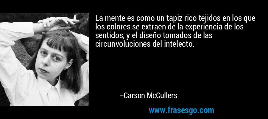 La mente es como un tapiz rico tejidos en los que los colores se extraen de la experiencia de los sentidos, y el diseño tomados de las circunvoluciones del intelecto. – Carson McCullers