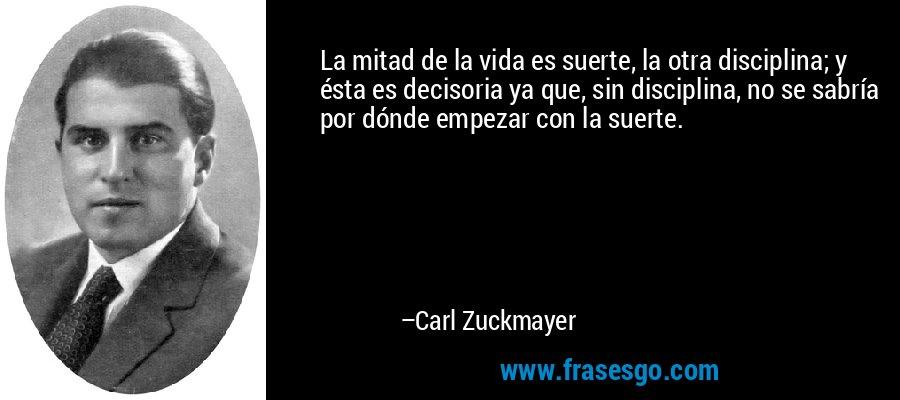 La mitad de la vida es suerte, la otra disciplina; y ésta es decisoria ya que, sin disciplina, no se sabría por dónde empezar con la suerte. – Carl Zuckmayer