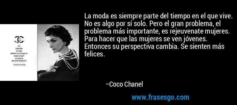 La moda es siempre parte del tiempo en el que vive. No es algo por sí solo. Pero el gran problema, el problema más importante, es rejeuvenate mujeres. Para hacer que las mujeres se ven jóvenes. Entonces su perspectiva cambia. Se sienten más felices. – Coco Chanel