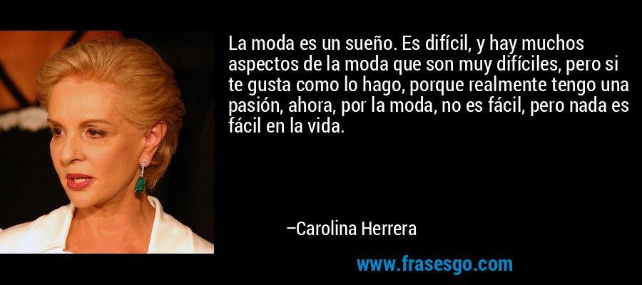 La moda es un sueño. Es difícil, y hay muchos aspectos de la moda que son muy difíciles, pero si te gusta como lo hago, porque realmente tengo una pasión, ahora, por la moda, no es fácil, pero nada es fácil en la vida. – Carolina Herrera