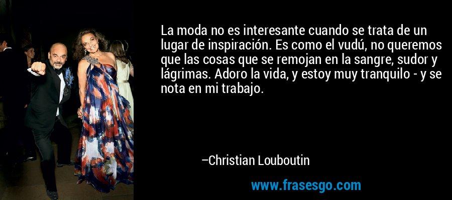 La moda no es interesante cuando se trata de un lugar de inspiración. Es como el vudú, no queremos que las cosas que se remojan en la sangre, sudor y lágrimas. Adoro la vida, y estoy muy tranquilo - y se nota en mi trabajo. – Christian Louboutin