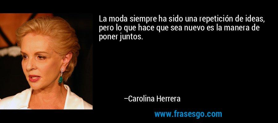 La moda siempre ha sido una repetición de ideas, pero lo que hace que sea nuevo es la manera de poner juntos. – Carolina Herrera
