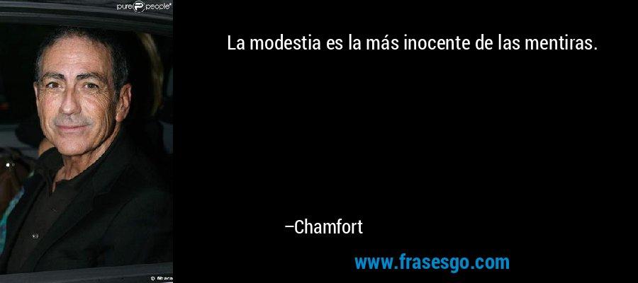 La modestia es la más inocente de las mentiras. – Chamfort