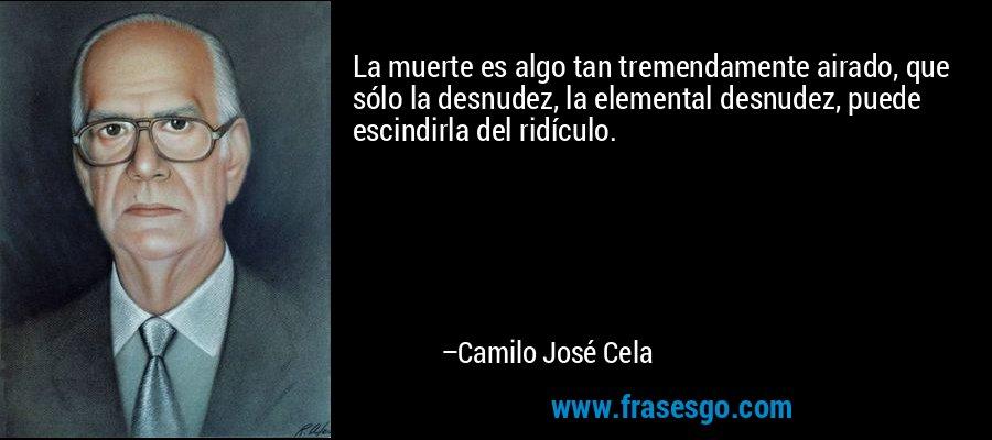 La muerte es algo tan tremendamente airado, que sólo la desnudez, la elemental desnudez, puede escindirla del ridículo. – Camilo José Cela