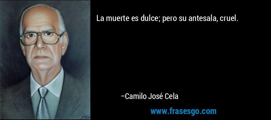 La muerte es dulce; pero su antesala, cruel. – Camilo José Cela