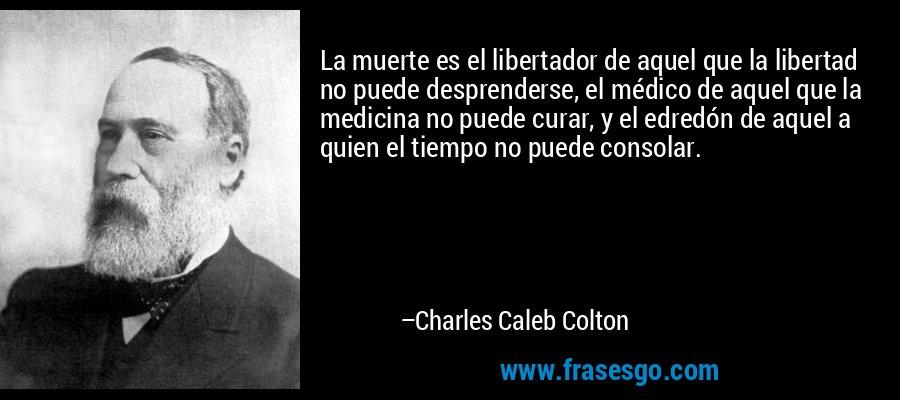 La muerte es el libertador de aquel que la libertad no puede desprenderse, el médico de aquel que la medicina no puede curar, y el edredón de aquel a quien el tiempo no puede consolar. – Charles Caleb Colton