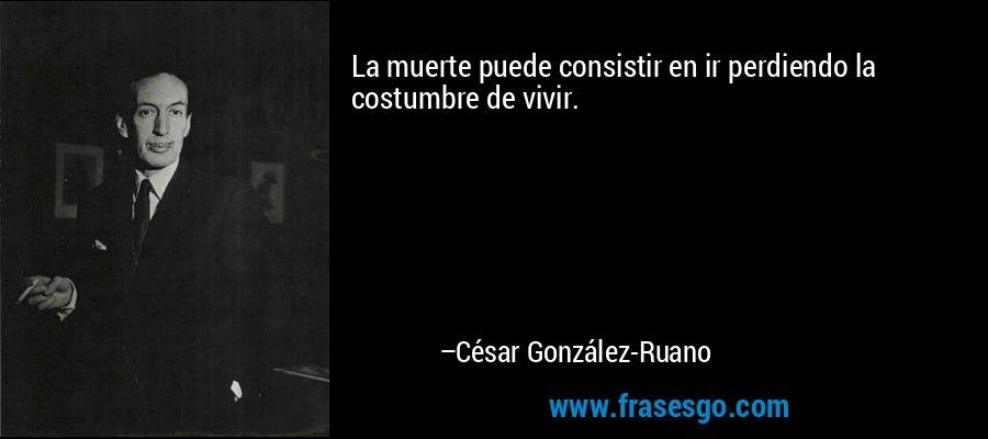 La muerte puede consistir en ir perdiendo la costumbre de vivir. – César González-Ruano