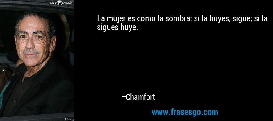 La mujer es como la sombra: si la huyes, sigue; si la sigues huye. – Chamfort