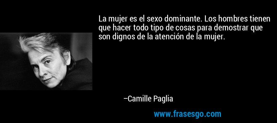 La mujer es el sexo dominante. Los hombres tienen que hacer todo tipo de cosas para demostrar que son dignos de la atención de la mujer. – Camille Paglia