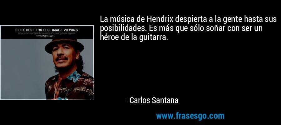 La música de Hendrix despierta a la gente hasta sus posibilidades. Es más que sólo soñar con ser un héroe de la guitarra. – Carlos Santana