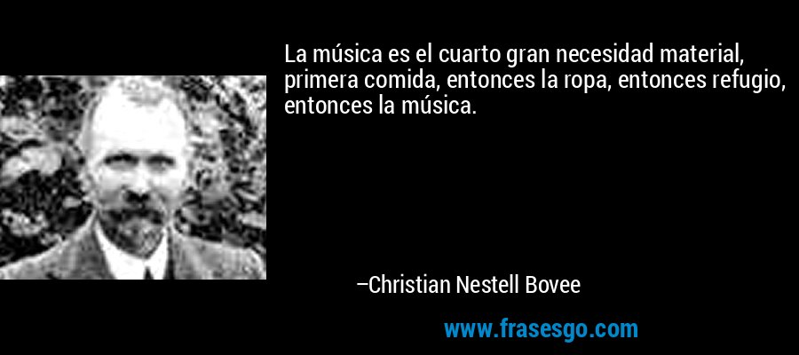 La música es el cuarto gran necesidad material, primera comida, entonces la ropa, entonces refugio, entonces la música. – Christian Nestell Bovee