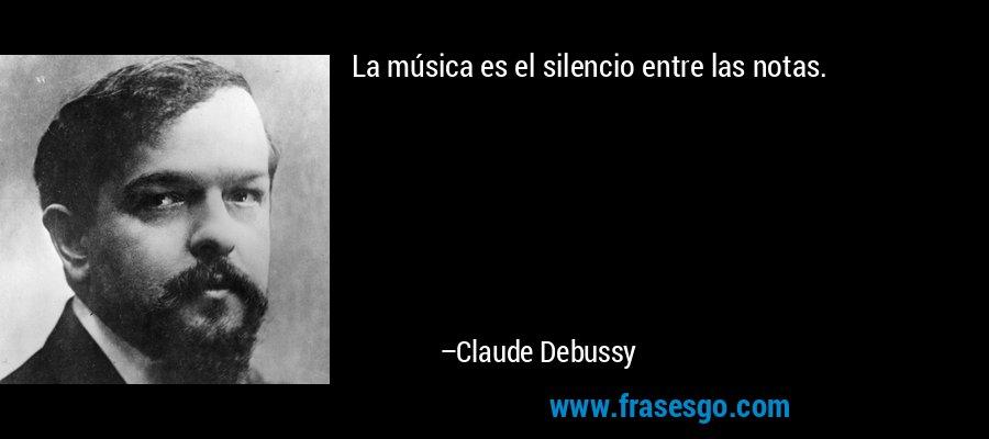 La música es el silencio entre las notas. – Claude Debussy