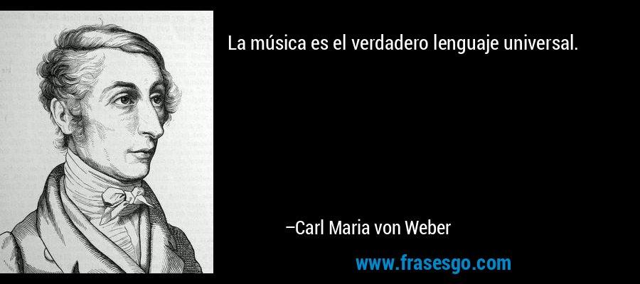 La música es el verdadero lenguaje universal. – Carl Maria von Weber