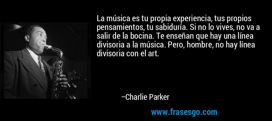 La música es tu propia experiencia, tus propios pensamientos, tu sabiduría. Si no lo vives, no va a salir de la bocina. Te enseñan que hay una línea divisoria a la música. Pero, hombre, no hay línea divisoria con el art. – Charlie Parker