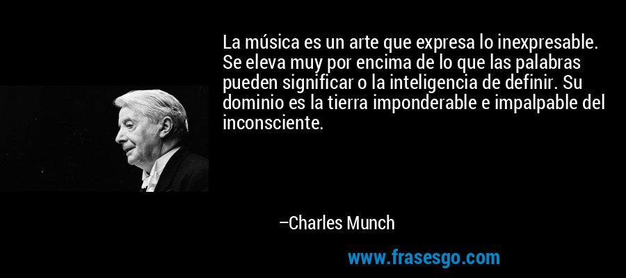 La música es un arte que expresa lo inexpresable. Se eleva muy por encima de lo que las palabras pueden significar o la inteligencia de definir. Su dominio es la tierra imponderable e impalpable del inconsciente. – Charles Munch