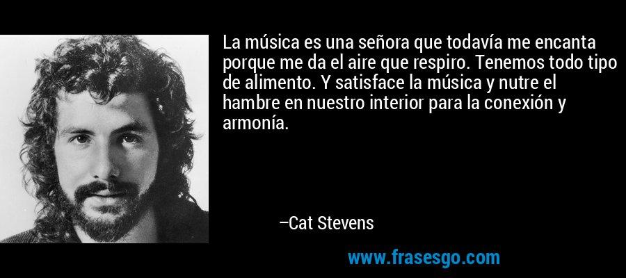 La música es una señora que todavía me encanta porque me da el aire que respiro. Tenemos todo tipo de alimento. Y satisface la música y nutre el hambre en nuestro interior para la conexión y armonía. – Cat Stevens