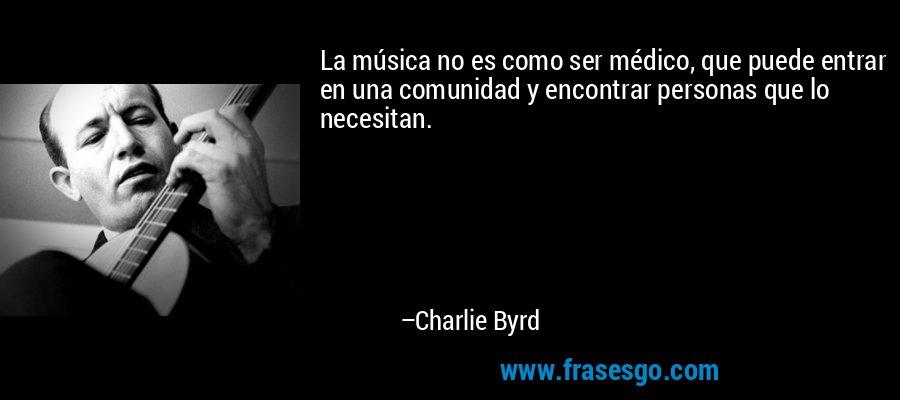 La música no es como ser médico, que puede entrar en una comunidad y encontrar personas que lo necesitan. – Charlie Byrd