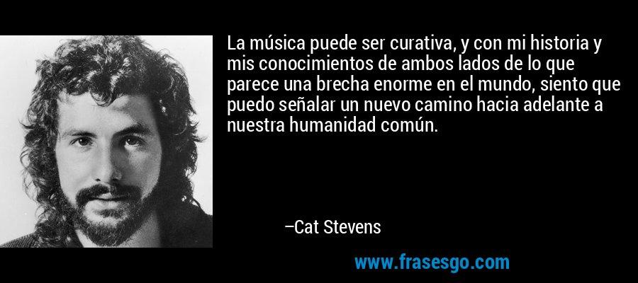 La música puede ser curativa, y con mi historia y mis conocimientos de ambos lados de lo que parece una brecha enorme en el mundo, siento que puedo señalar un nuevo camino hacia adelante a nuestra humanidad común. – Cat Stevens