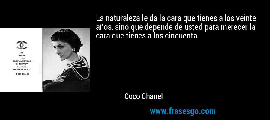 La naturaleza le da la cara que tienes a los veinte años, sino que depende de usted para merecer la cara que tienes a los cincuenta. – Coco Chanel