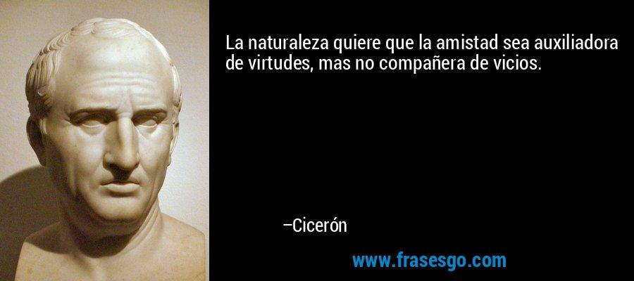 La naturaleza quiere que la amistad sea auxiliadora de virtudes, mas no compañera de vicios. – Cicerón