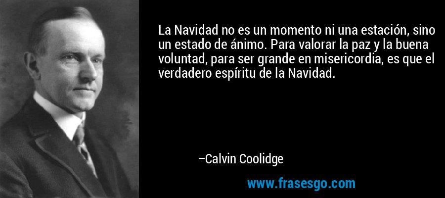 La Navidad no es un momento ni una estación, sino un estado de ánimo. Para valorar la paz y la buena voluntad, para ser grande en misericordia, es que el verdadero espíritu de la Navidad. – Calvin Coolidge