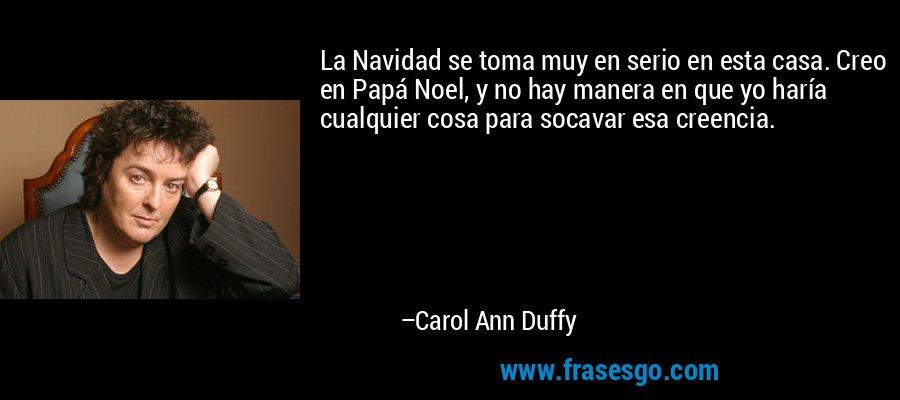 La Navidad se toma muy en serio en esta casa. Creo en Papá Noel, y no hay manera en que yo haría cualquier cosa para socavar esa creencia. – Carol Ann Duffy